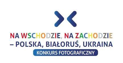 """Konkurs fotograficzny """"Na wschodzie, na zachodzie – Polska, Białoruś, Ukraina"""""""